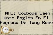 NFL: <b>Cowboys</b> Caen Ante Eagles En El Regreso De Tony Romo