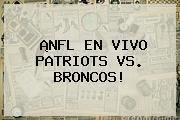 ¡NFL EN VIVO PATRIOTS VS. <b>BRONCOS</b>!