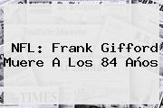 <b>NFL</b>: Frank Gifford Muere A Los 84 Años