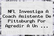 <b>NFL</b> Investiga A Coach Asistente De Pittsburgh Por Agredir A Un <b>...</b>