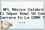 <b>NFL</b> México Celebró El Súper Bowl 50 Con Carrera En La CDMX Y <b>...</b>