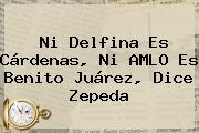 Ni <b>Delfina</b> Es Cárdenas, Ni <b>AMLO</b> Es Benito Juárez, Dice Zepeda