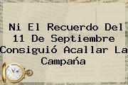 Ni El Recuerdo Del <b>11 De Septiembre</b> Consiguió Acallar La Campaña