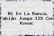 Ni En La Banca, Fabián Juega 12% Con Kovac