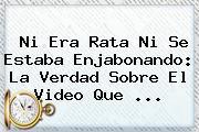 Ni Era Rata Ni Se Estaba Enjabonando: La Verdad Sobre El Video Que ...