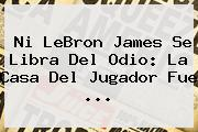 Ni <b>LeBron James</b> Se Libra Del Odio: La Casa Del Jugador Fue ...