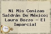 Ni Mis Cenizas Saldrán De México: <b>Laura Bozzo</b> - El Imparcial