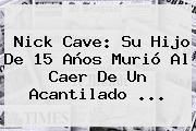 <b>Nick Cave</b>: Su Hijo De 15 Años Murió Al Caer De Un Acantilado <b>...</b>