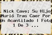 <b>Nick Cave</b>: Su Hijo Murió Tras Caer Por Un Acantilado | Foto 1 De 3 <b>...</b>