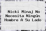 Nicki Minaj No Necesita Ningún Hombre A Su Lado