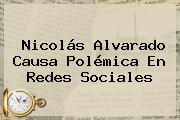 <b>Nicolás Alvarado</b> Causa Polémica En Redes Sociales