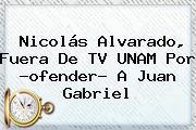 <b>Nicolás Alvarado</b>, Fuera De TV UNAM Por ?ofender? A Juan Gabriel