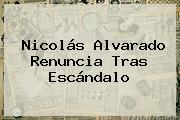 <b>Nicolás Alvarado Renuncia</b> Tras Escándalo