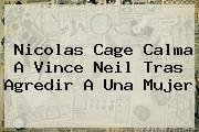 Nicolas Cage Calma A <b>Vince Neil</b> Tras Agredir A Una Mujer