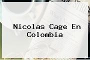 <b>Nicolas Cage</b> En Colombia