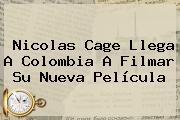 <b>Nicolas Cage</b> Llega A Colombia A Filmar Su Nueva Película