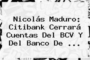 Nicolás Maduro: <b>Citibank</b> Cerrará Cuentas Del BCV Y Del Banco De ...