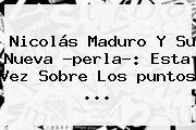 Nicolás Maduro Y Su Nueva ?perla?: Esta Vez Sobre Los <b>puntos</b> ...