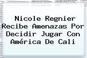 <b>Nicole Regnier</b> Recibe Amenazas Por Decidir Jugar Con América De Cali