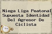 <u>Niega Liga Peatonal Supuesta Identidad Del Agresor De Ciclista</u>