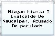 Niegan Fianza A Exalcalde De Naucalpan, Acusado De <b>peculado</b>