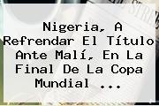 <b>Nigeria</b>, A Refrendar El Título Ante Malí, En La Final De La Copa Mundial <b>...</b>