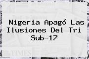Nigeria Apagó Las Ilusiones Del Tri <b>Sub</b>-<b>17</b>