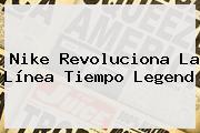 <b>Nike</b> Revoluciona La Línea Tiempo Legend