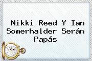 <b>Nikki Reed</b> Y Ian Somerhalder Serán Papás