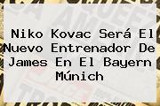 <b>Niko Kovac</b> Será El Nuevo Entrenador De James En El Bayern Múnich