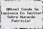 ¡<b>Ninel Conde</b> Se Equivoca En Twitter Sobre Huracán Patricia!