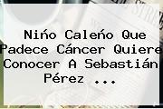 Niño Caleño Que Padece Cáncer Quiere Conocer A <b>Sebastián Pérez</b> ...