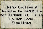 Niño Cautivó A Jurados De 'La Voz Kids'? Y Ya Lo Dan Como Finalista