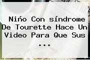 Niño Con <b>síndrome De Tourette</b> Hace Un Video Para Que Sus ...