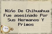 <b>Niño</b> De <b>Chihuahua</b> Fue <b>asesinado</b> Por Sus Hermanos Y Primos