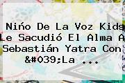 Niño De La Voz Kids Le Sacudió El Alma A Sebastián Yatra Con '<b>La</b> ...