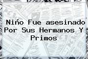 <b>Niño</b> Fue <b>asesinado</b> Por Sus Hermanos Y Primos