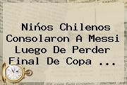 Niños Chilenos Consolaron A <b>Messi</b> Luego De Perder Final De Copa <b>...</b>