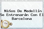 Niños De Medellín Se Entrenarán Con El <b>Barcelona</b>
