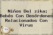 Niños Del <b>zika</b>: Bebés Con Desórdenes Relacionados Con Virus