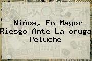 Niños, En Mayor Riesgo Ante La <b>oruga Peluche</b>