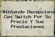 <b>Nintendo</b> Decepciona Con <b>Switch</b> Por Su Precio Y Sus Prestaciones