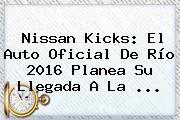 Nissan Kicks: El Auto Oficial De <b>Río 2016</b> Planea Su Llegada A La ...