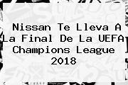 Nissan Te Lleva A La Final De La <b>UEFA Champions</b> League 2018