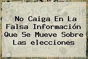 No Caiga En La Falsa Información Que Se Mueve Sobre Las <b>elecciones</b>