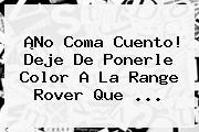 ¡No Coma Cuento! Deje De Ponerle Color A La <b>Range Rover</b> Que <b>...</b>
