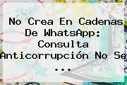 No Crea En Cadenas De WhatsApp: Consulta Anticorrupción No Se ...
