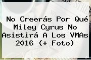 No Creerás Por Qué Miley Cyrus No Asistirá A Los <b>VMAs 2016</b> (+ Foto)