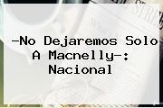 ?No Dejaremos Solo A Macnelly?: <b>Nacional</b>