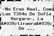 ?No Eres Real, Como Las T3%4s De Sofía Vergara?, La 'tiraera' De ...